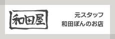 和田屋 元スタッフ和田ぽんのお店